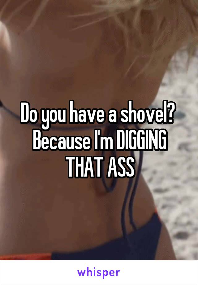 Do you have a shovel?  Because I'm DIGGING THAT ASS