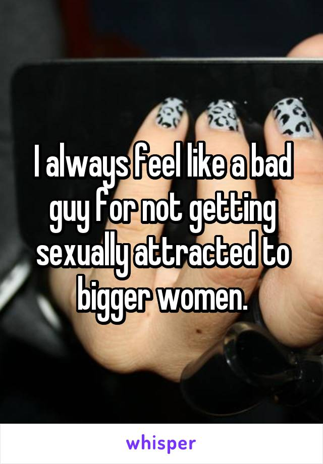 I always feel like a bad guy for not getting sexually attracted to bigger women.