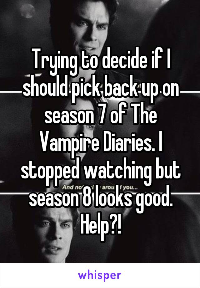 Trying to decide if I should pick back up on season 7 of The Vampire Diaries. I stopped watching but season 8 looks good. Help?!