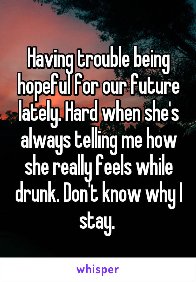 Having trouble being hopeful for our future lately. Hard when she's always telling me how she really feels while drunk. Don't know why I stay.