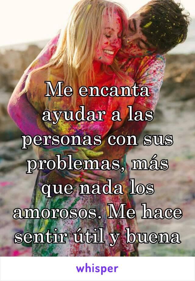 Me encanta ayudar a las personas con sus problemas, más que nada los amorosos. Me hace sentir útil y buena persona
