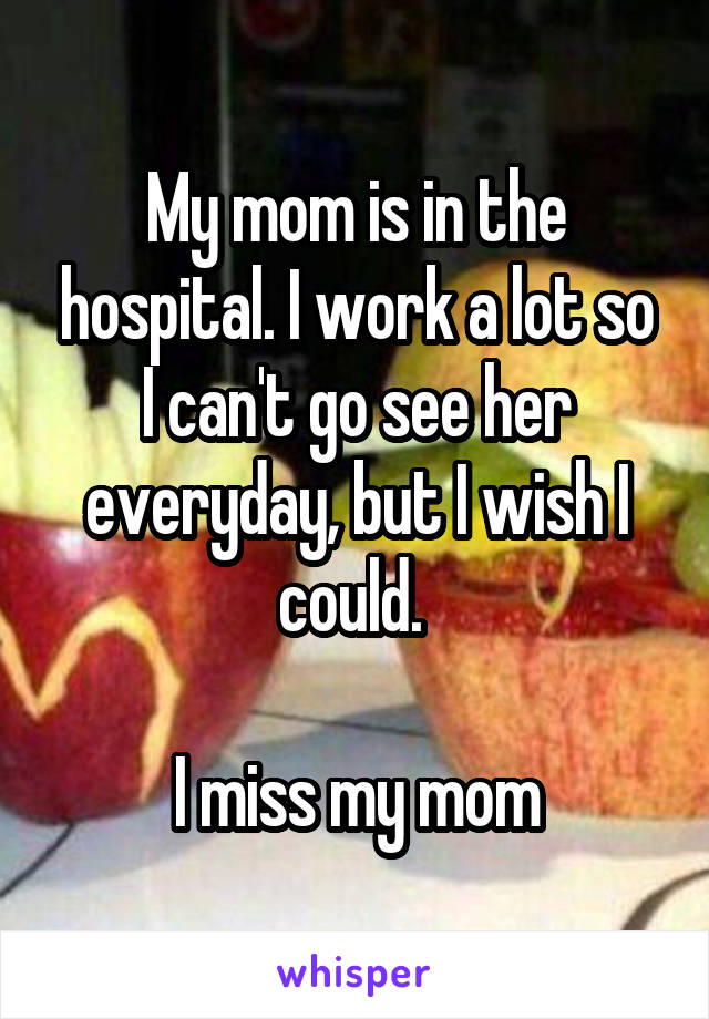 My mom is in the hospital. I work a lot so I can't go see her everyday, but I wish I could.   I miss my mom