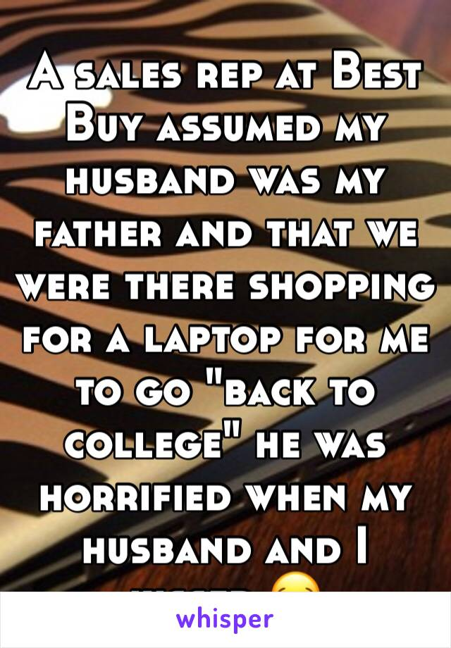 """A sales rep at Best Buy assumed my husband was my father and that we were there shopping for a laptop for me to go """"back to college"""" he was horrified when my husband and I kissed 😂"""