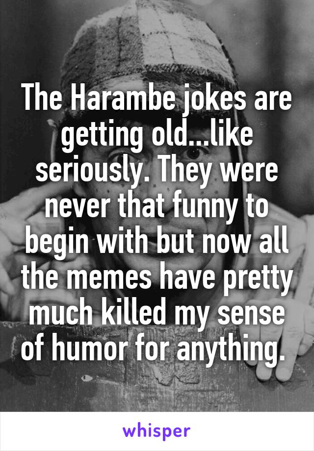 The Harambe jokes are getting old...like seriously. They were never that funny to begin with but now all the memes have pretty much killed my sense of humor for anything.