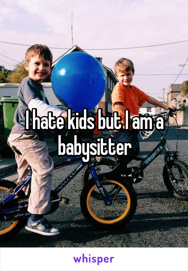 I hate kids but I am a babysitter