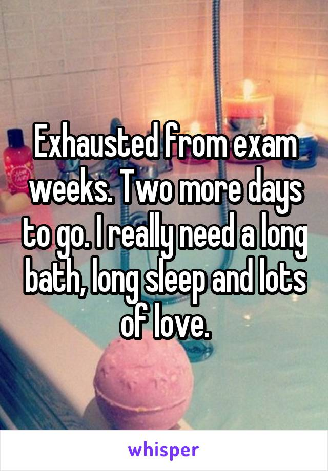 Exhausted from exam weeks. Two more days to go. I really need a long bath, long sleep and lots of love.