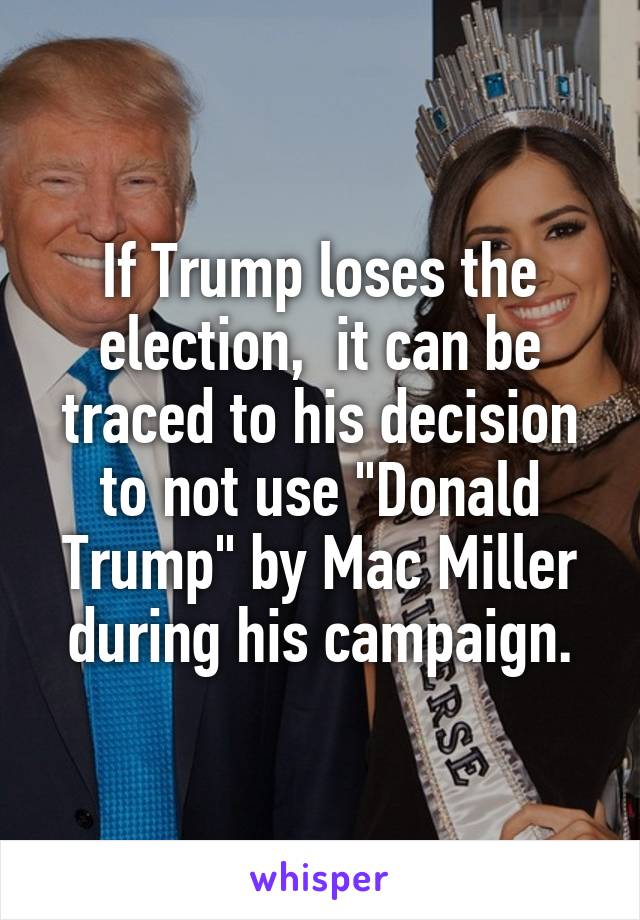 "If Trump loses the election,  it can be traced to his decision to not use ""Donald Trump"" by Mac Miller during his campaign."
