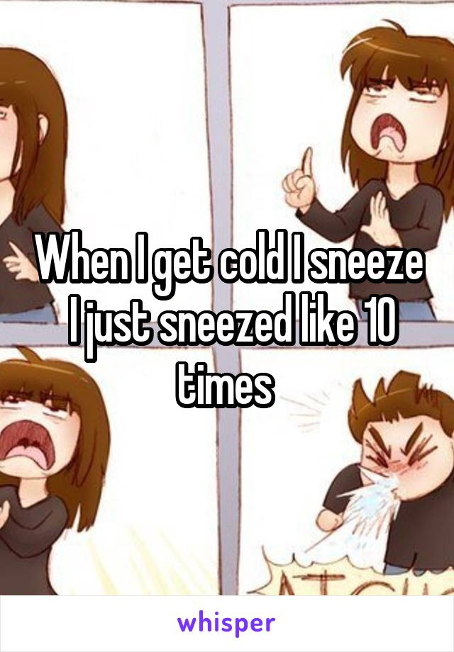 When I get cold I sneeze  I just sneezed like 10 times