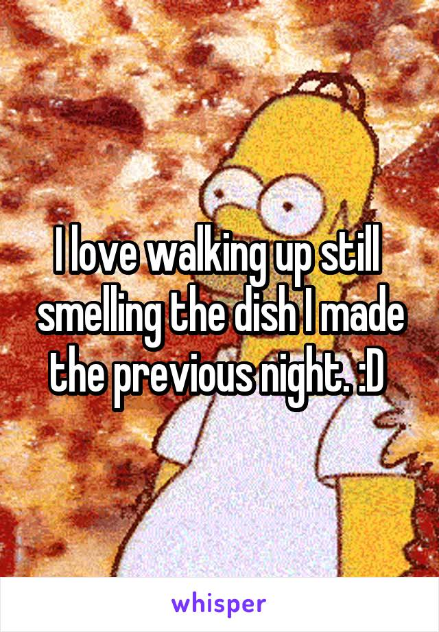 I love walking up still  smelling the dish I made the previous night. :D
