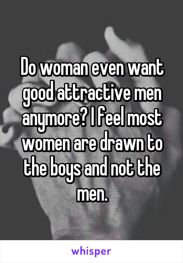Do woman even want good attractive men anymore? I feel most women are drawn to the boys and not the men.
