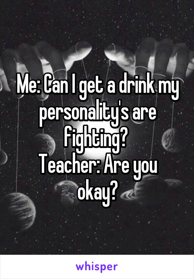 Me: Can I get a drink my personality's are fighting?  Teacher: Are you okay?