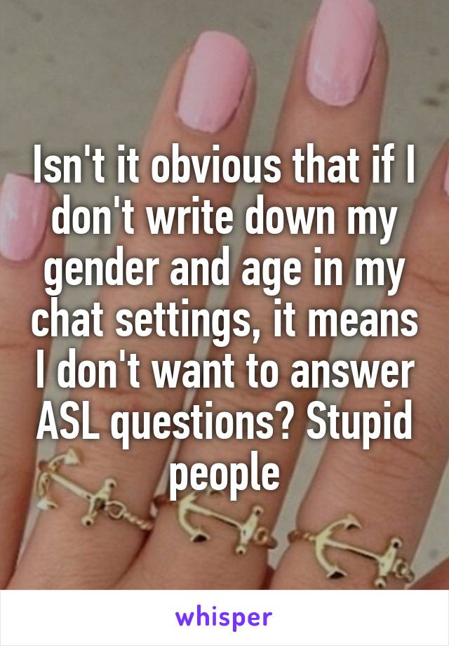 Isn't it obvious that if I don't write down my gender and age in my chat settings, it means I don't want to answer ASL questions? Stupid people