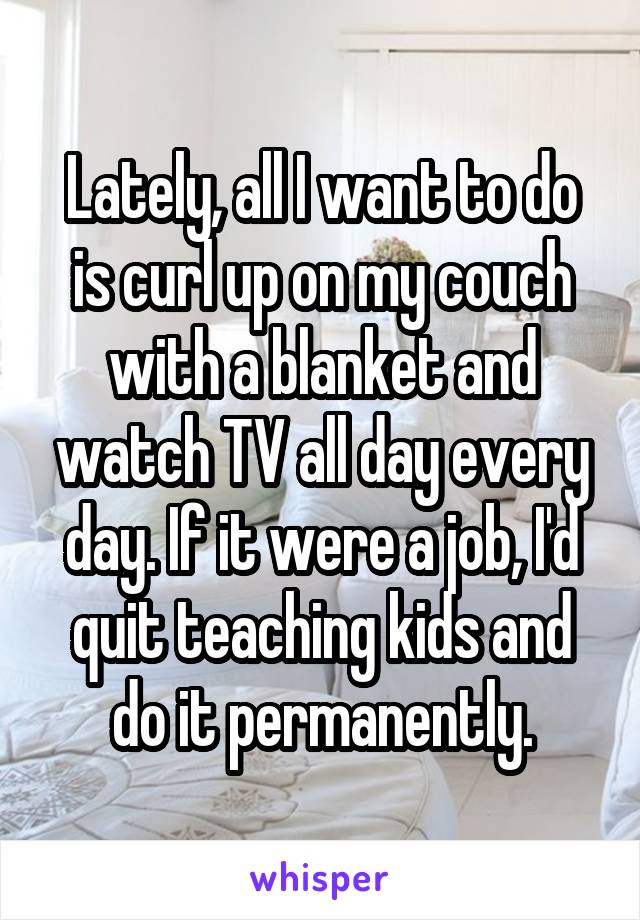 Lately, all I want to do is curl up on my couch with a blanket and watch TV all day every day. If it were a job, I'd quit teaching kids and do it permanently.