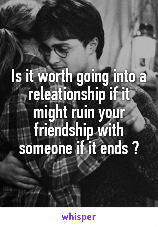Is it worth going into a releationship if it might ruin your friendship with someone if it ends ?