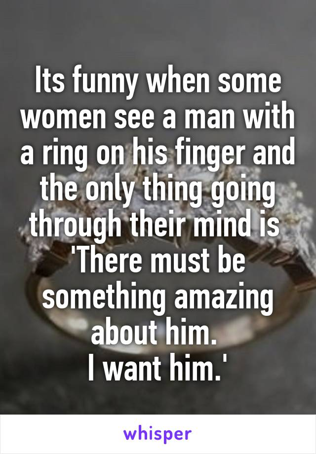 Its funny when some women see a man with a ring on his finger and the only thing going through their mind is  'There must be something amazing about him.  I want him.'