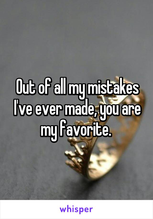 Out of all my mistakes I've ever made, you are my favorite.