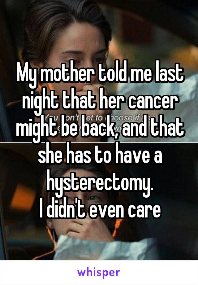 My mother told me last night that her cancer might be back, and that she has to have a hysterectomy. I didn't even care