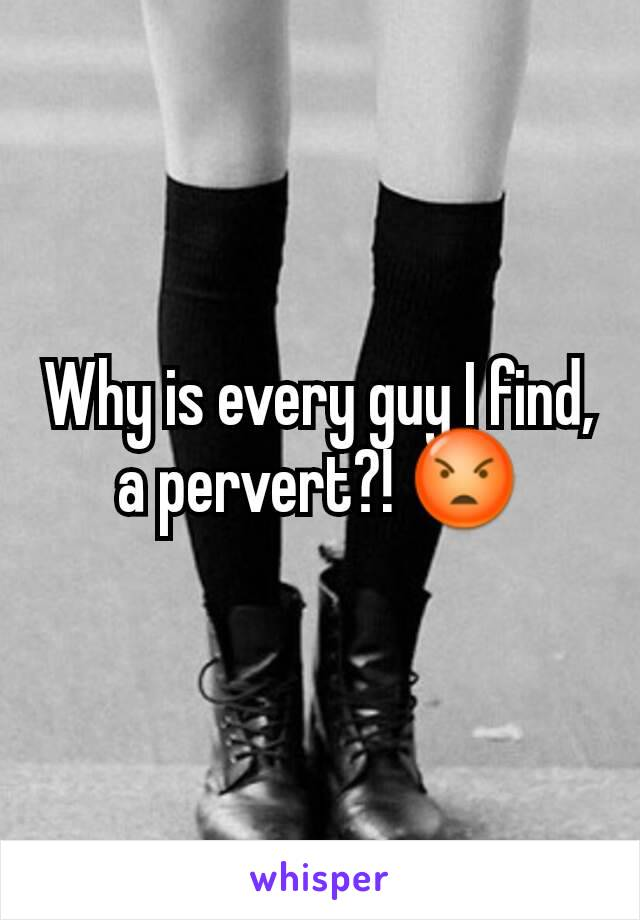 Why is every guy I find, a pervert?! 😡