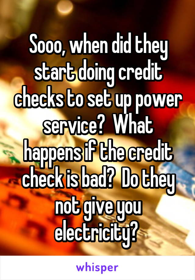 Sooo, when did they start doing credit checks to set up power service?  What happens if the credit check is bad?  Do they not give you electricity?