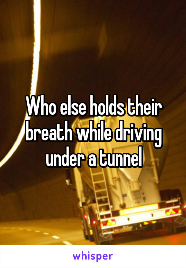 Who else holds their breath while driving under a tunnel