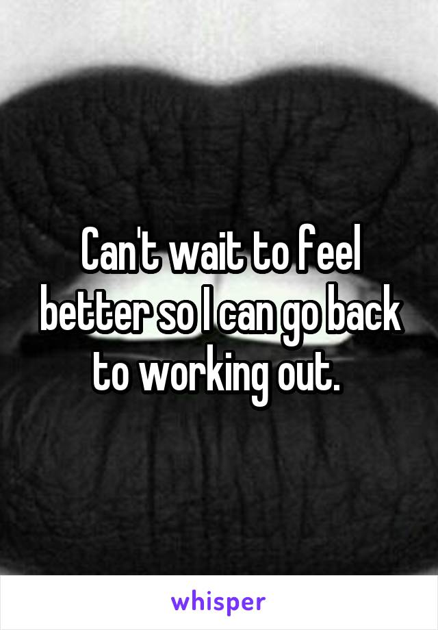 Can't wait to feel better so I can go back to working out.