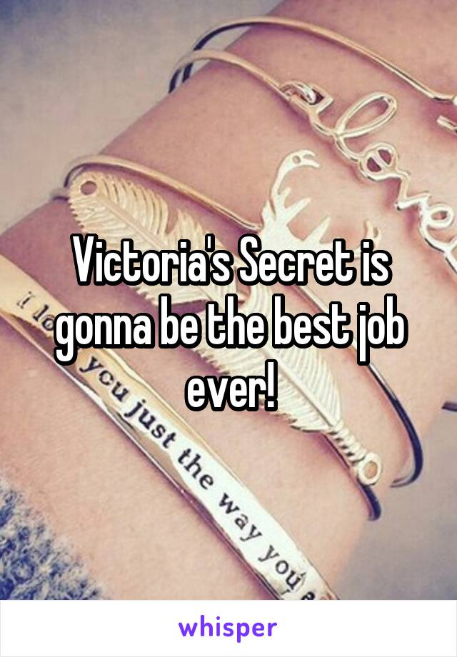 Victoria's Secret is gonna be the best job ever!
