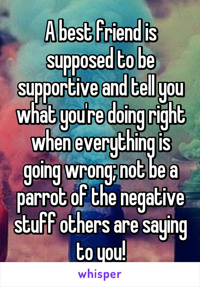 A best friend is supposed to be supportive and tell you what you're doing right when everything is going wrong; not be a parrot of the negative stuff others are saying to you!