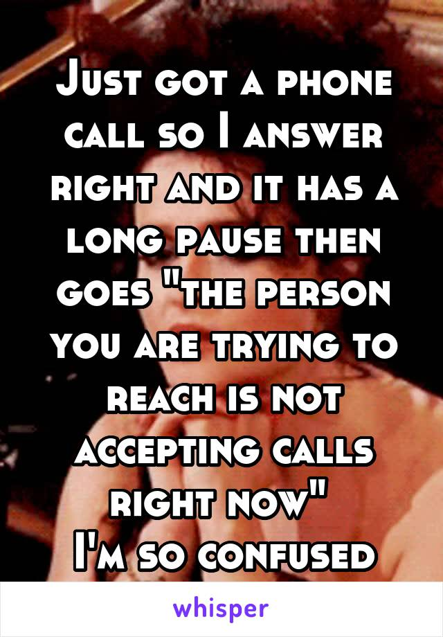 "Just got a phone call so I answer right and it has a long pause then goes ""the person you are trying to reach is not accepting calls right now""  I'm so confused"
