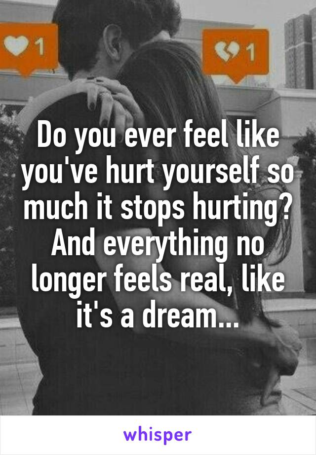 Do you ever feel like you've hurt yourself so much it stops hurting? And everything no longer feels real, like it's a dream...