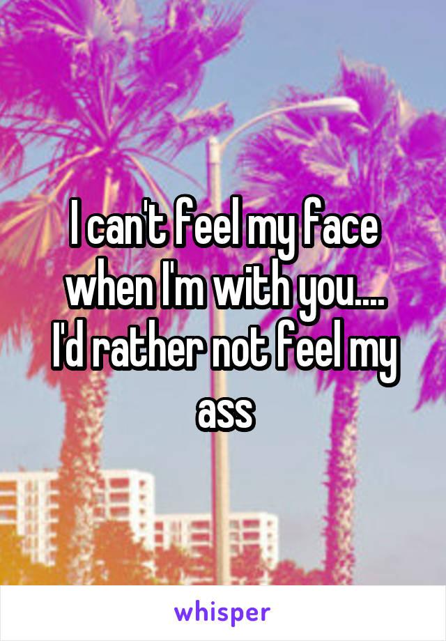 I can't feel my face when I'm with you.... I'd rather not feel my ass