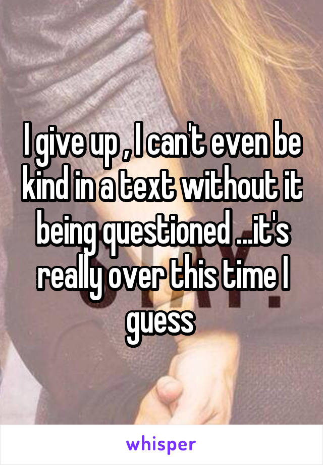I give up , I can't even be kind in a text without it being questioned ...it's really over this time I guess