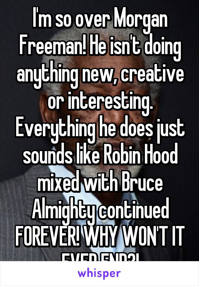 I'm so over Morgan Freeman! He isn't doing anything new, creative or interesting. Everything he does just sounds like Robin Hood mixed with Bruce Almighty continued FOREVER! WHY WON'T IT EVER END?!