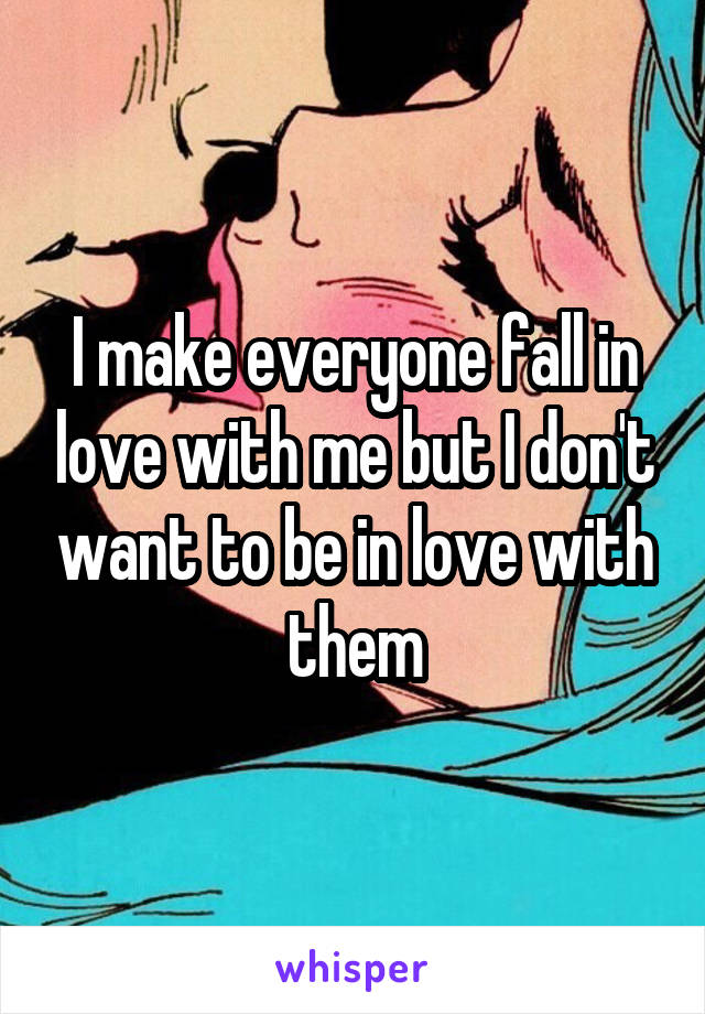 I make everyone fall in love with me but I don't want to be in love with them