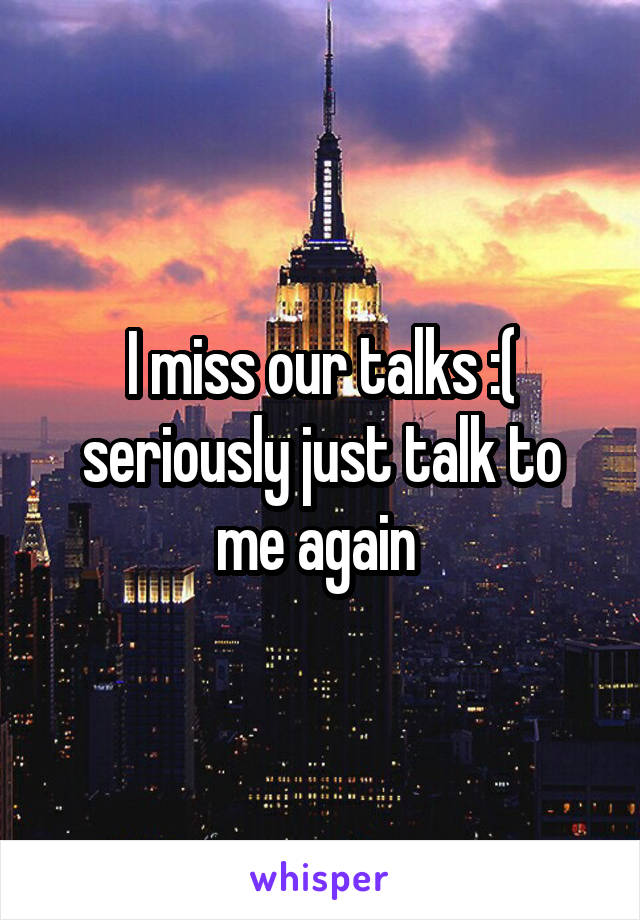 I miss our talks :( seriously just talk to me again