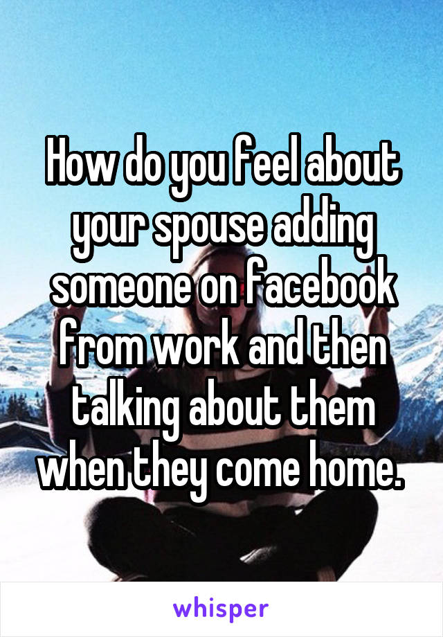 How do you feel about your spouse adding someone on facebook from work and then talking about them when they come home.