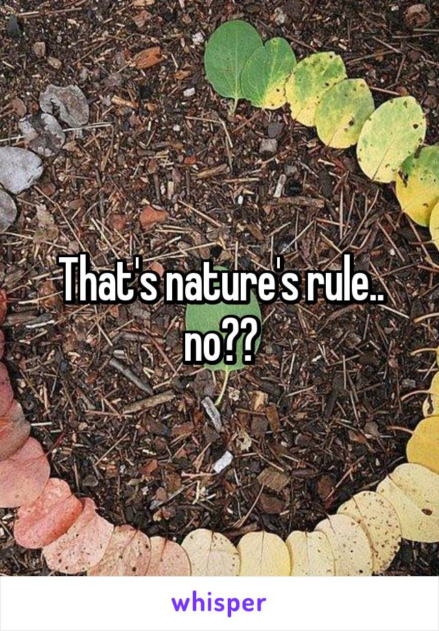 That's nature's rule.. no??