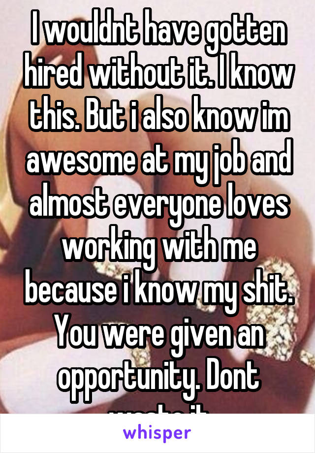 I wouldnt have gotten hired without it. I know this. But i also know im awesome at my job and almost everyone loves working with me because i know my shit. You were given an opportunity. Dont waste it