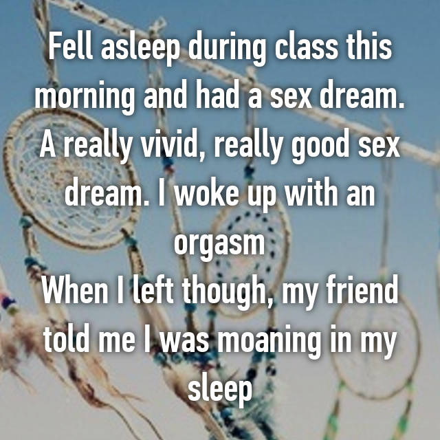 Fell asleep during class this morning and had a sex dream. A really vivid, really good sex dream. I woke up with an orgasm When I left though, my friend told me I was moaning in my sleep 😳