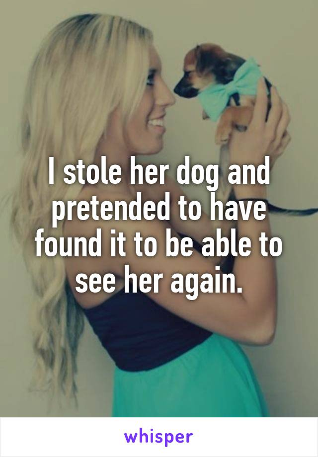 I stole her dog and pretended to have found it to be able to see her again.