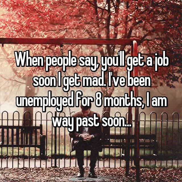 When people say, you'll get a job soon I get mad. I've been unemployed for 8 months, I am way past soon...
