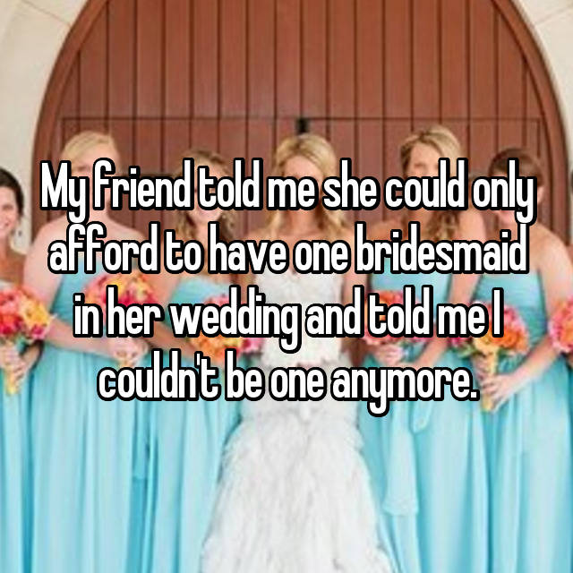 My friend told me she could only afford to have one bridesmaid in her wedding and told me I couldn't be one anymore.