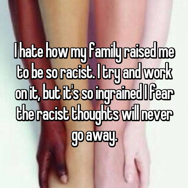 I hate how my family raised me to be so racist. I try and work on it, but it's so ingrained I fear the racist thoughts will never go away.
