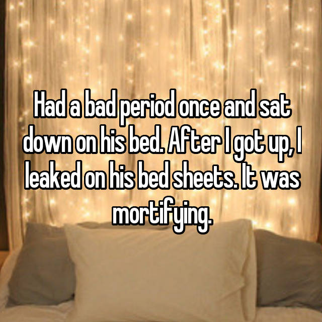 Had a bad period once and sat down on his bed. After I got up, I leaked on his bed sheets. It was mortifying.
