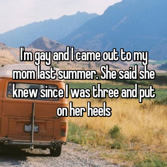 I'm gay and I came out to my mom last summer. She said she knew since I was three and put on her heels