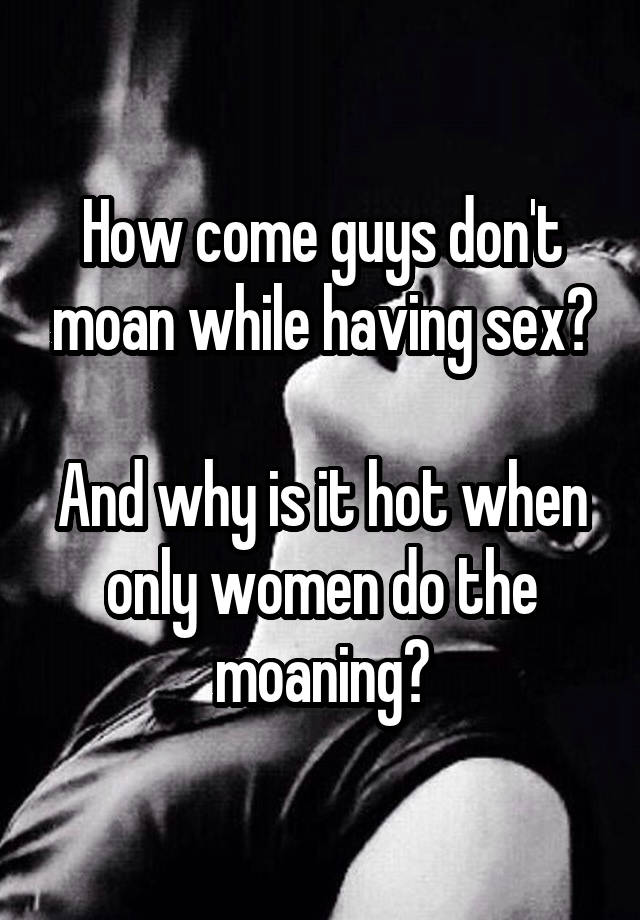 Why do guys moan