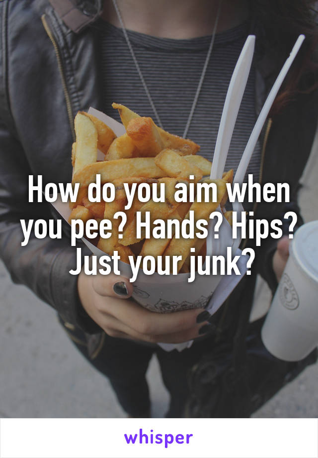 How do you aim when you pee? Hands? Hips?  Just your junk?