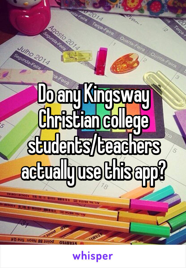 Do any Kingsway Christian college students/teachers actually use this app?