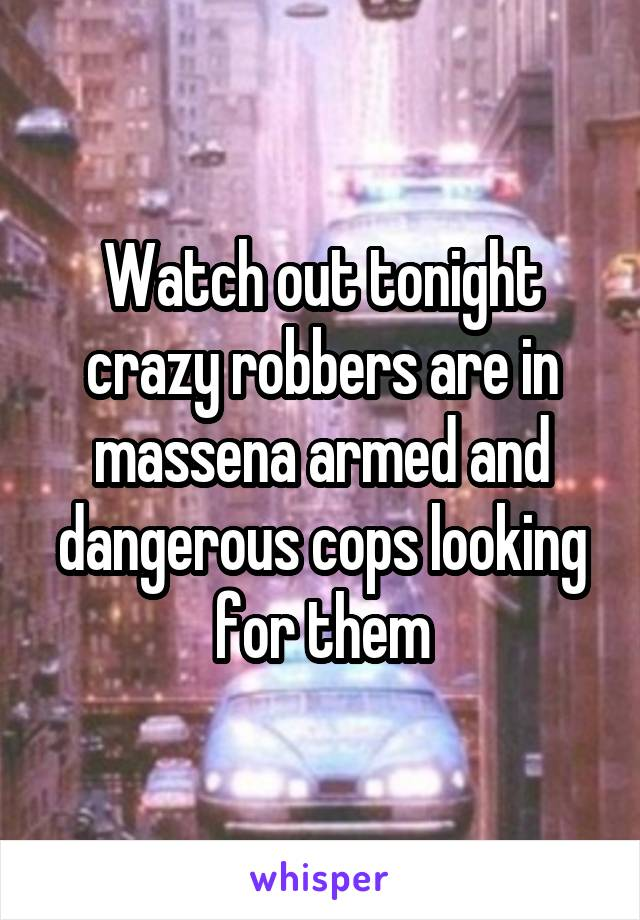 Watch out tonight crazy robbers are in massena armed and dangerous cops looking for them