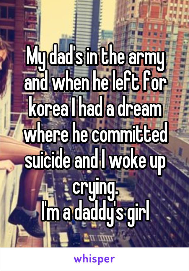 My dad's in the army and when he left for korea I had a dream where he committed suicide and I woke up crying. I'm a daddy's girl