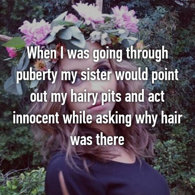 When I was going through puberty my sister would point out my hairy pits and act innocent while asking why hair was there